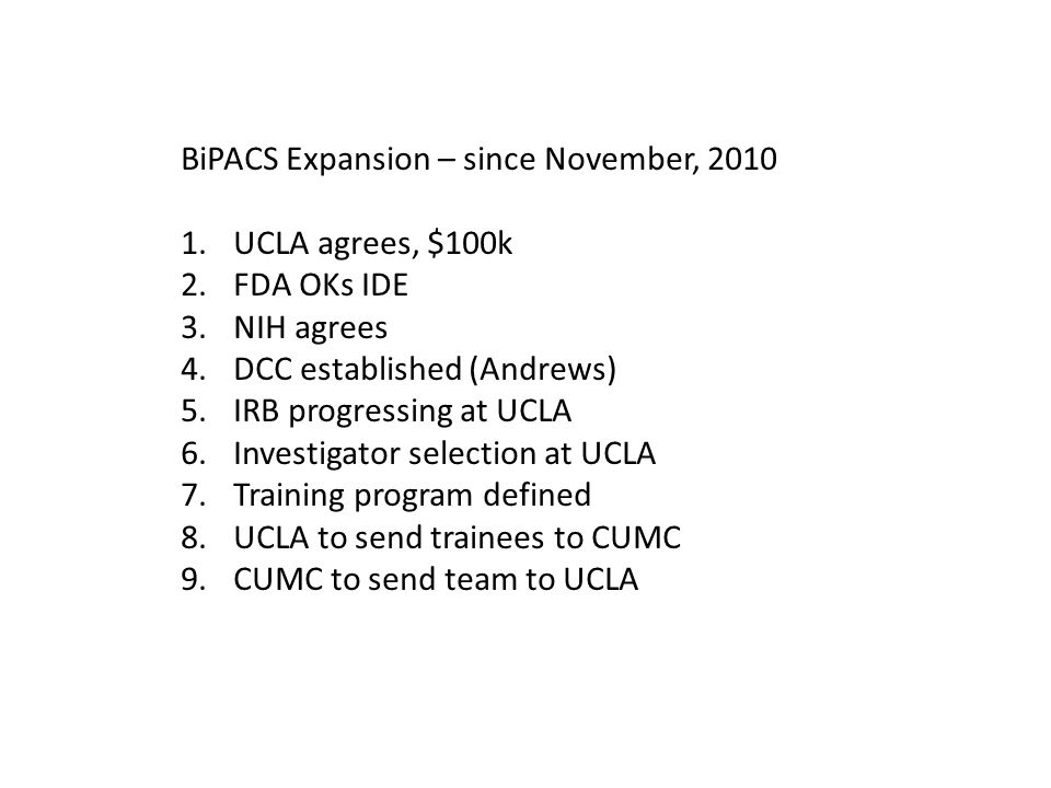 BiPACS Expansion – since November, 2010 1.UCLA agrees, $100k 2.FDA OKs IDE 3.NIH agrees 4.DCC established (Andrews) 5.IRB progressing at UCLA 6.Investigator selection at UCLA 7.Training program defined 8.UCLA to send trainees to CUMC 9.CUMC to send team to UCLA
