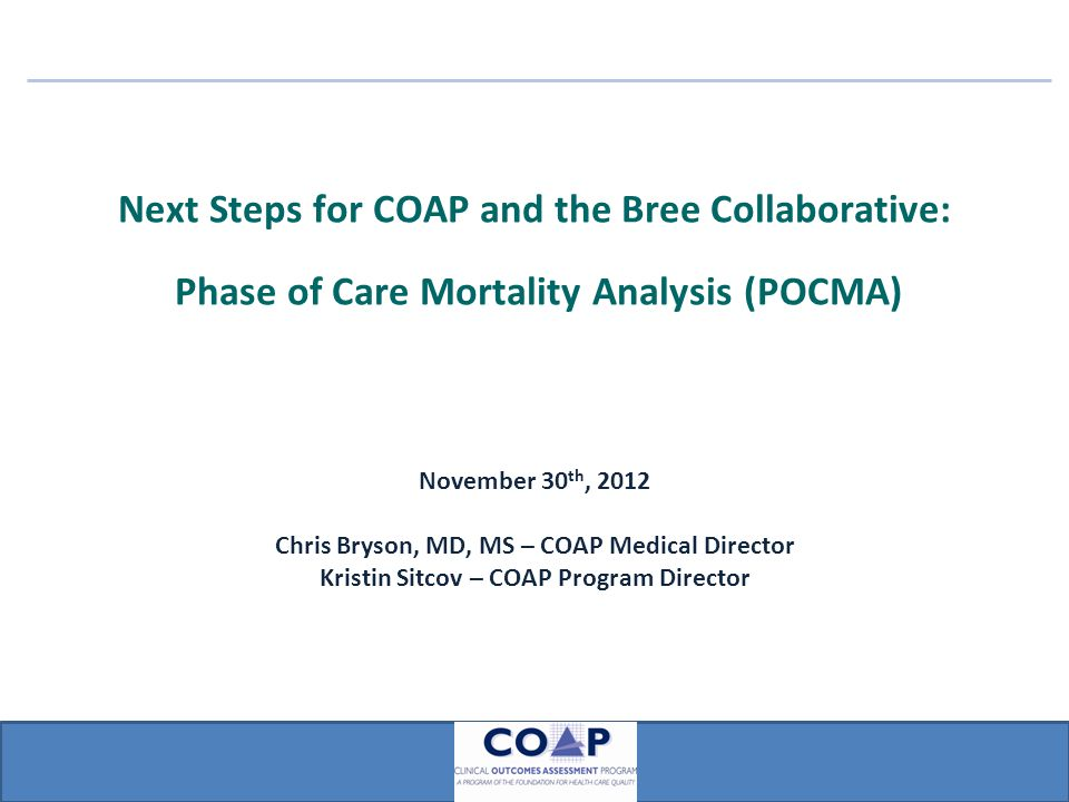 Next Steps for COAP and the Bree Collaborative: Phase of Care Mortality Analysis (POCMA) November 30 th, 2012 Chris Bryson, MD, MS – COAP Medical Director Kristin Sitcov – COAP Program Director