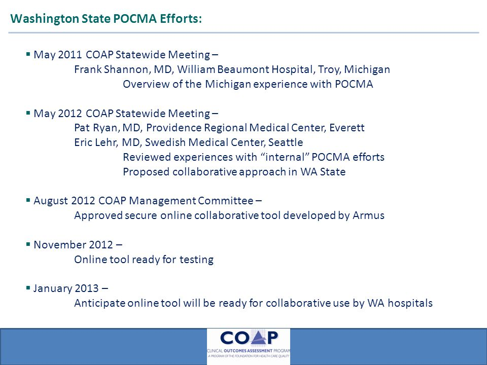 ARMUS Washington State POCMA Efforts:  May 2011 COAP Statewide Meeting – Frank Shannon, MD, William Beaumont Hospital, Troy, Michigan Overview of the Michigan experience with POCMA  May 2012 COAP Statewide Meeting – Pat Ryan, MD, Providence Regional Medical Center, Everett Eric Lehr, MD, Swedish Medical Center, Seattle Reviewed experiences with internal POCMA efforts Proposed collaborative approach in WA State  August 2012 COAP Management Committee – Approved secure online collaborative tool developed by Armus  November 2012 – Online tool ready for testing  January 2013 – Anticipate online tool will be ready for collaborative use by WA hospitals