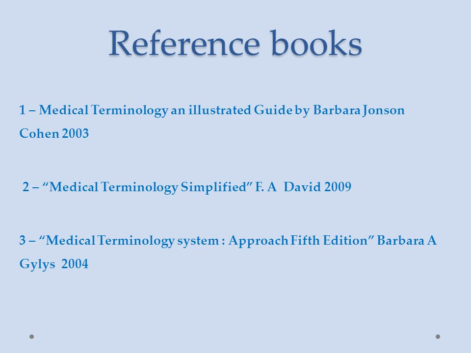Reference books 1 – Medical Terminology an illustrated Guide by Barbara Jonson Cohen 2003 2 – Medical Terminology Simplified F.
