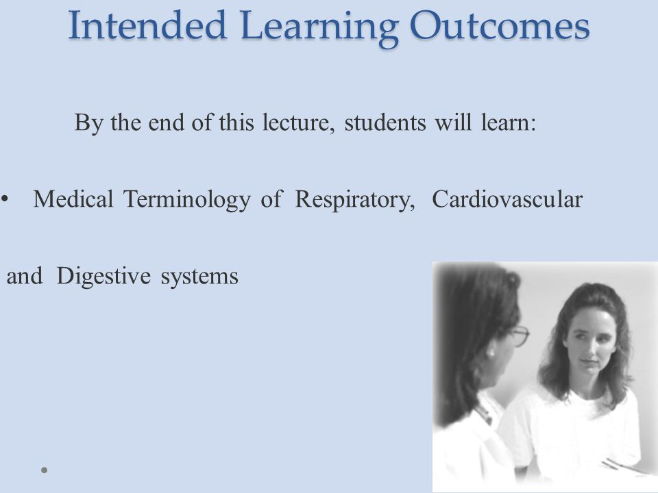 By the end of this lecture, students will learn: Medical Terminology of Respiratory, Cardiovascular and Digestive systems Intended Learning Outcomes