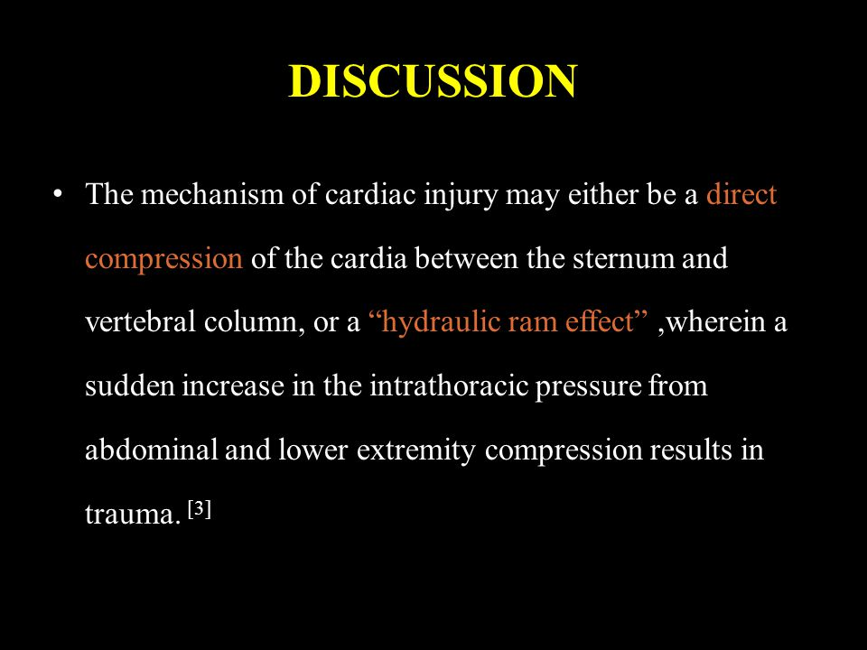 DISCUSSION The mechanism of cardiac injury may either be a direct compression of the cardia between the sternum and vertebral column, or a hydraulic ram effect ,wherein a sudden increase in the intrathoracic pressure from abdominal and lower extremity compression results in trauma.