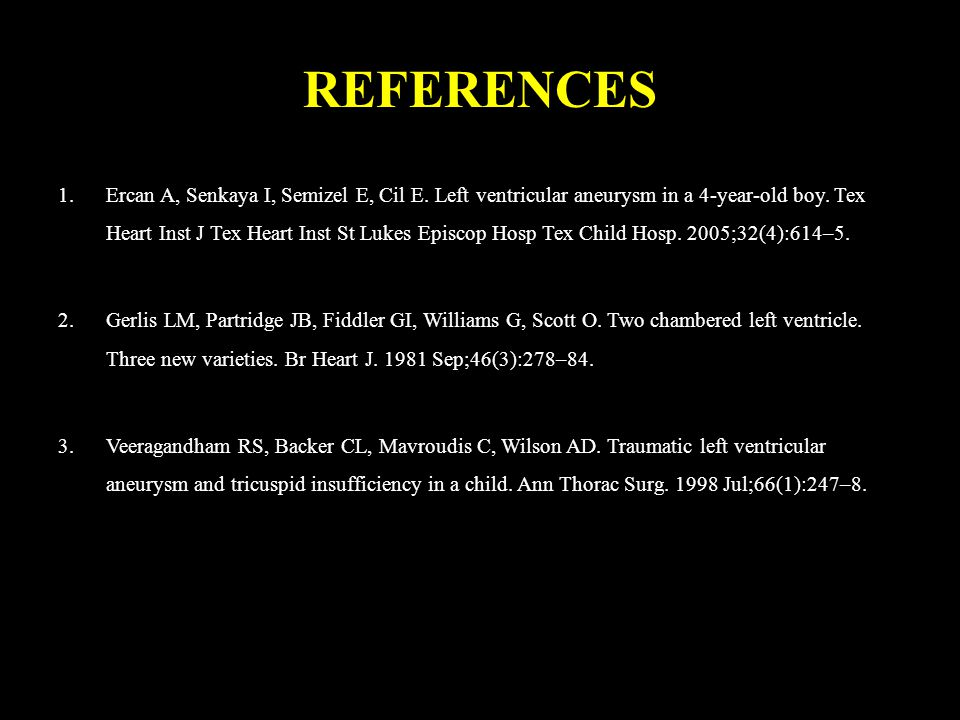 REFERENCES 1.Ercan A, Senkaya I, Semizel E, Cil E. Left ventricular aneurysm in a 4-year-old boy. Tex Heart Inst J Tex Heart Inst St Lukes Episcop Hos
