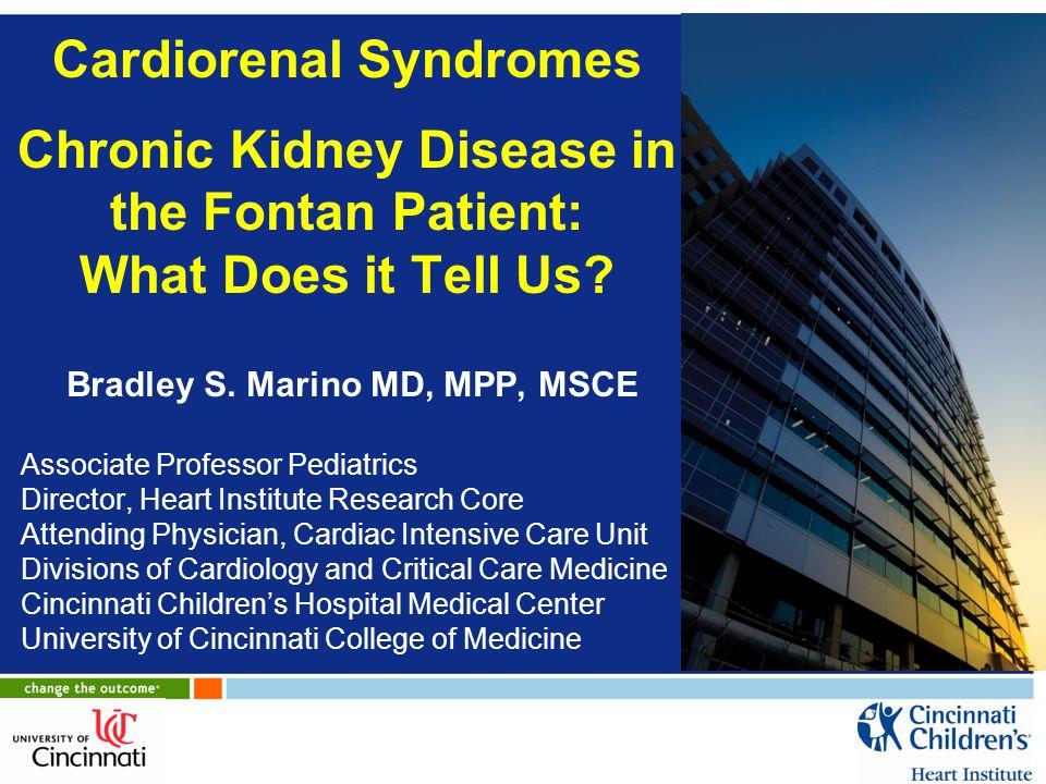 Cardiorenal Syndromes Chronic Kidney Disease in the Fontan Patient: What Does it Tell Us? Bradley S. Marino MD, MPP, MSCE Associate Professor Pediatri