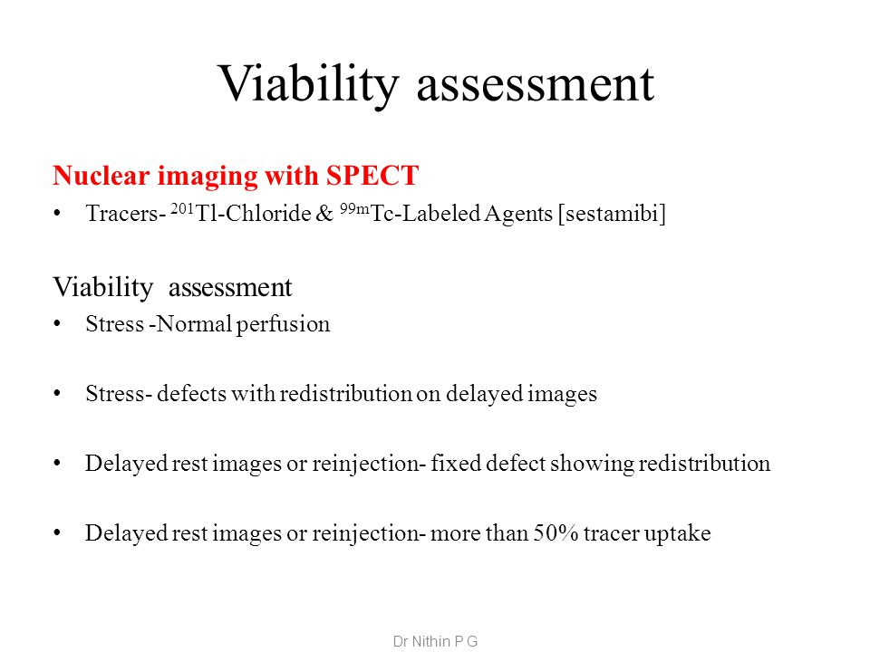 Viability assessment Nuclear imaging with SPECT Tracers- 201 Tl-Chloride & 99m Tc-Labeled Agents [sestamibi] Viability assessment Stress -Normal perfusion Stress- defects with redistribution on delayed images Delayed rest images or reinjection- fixed defect showing redistribution Delayed rest images or reinjection- more than 50% tracer uptake Dr Nithin P G