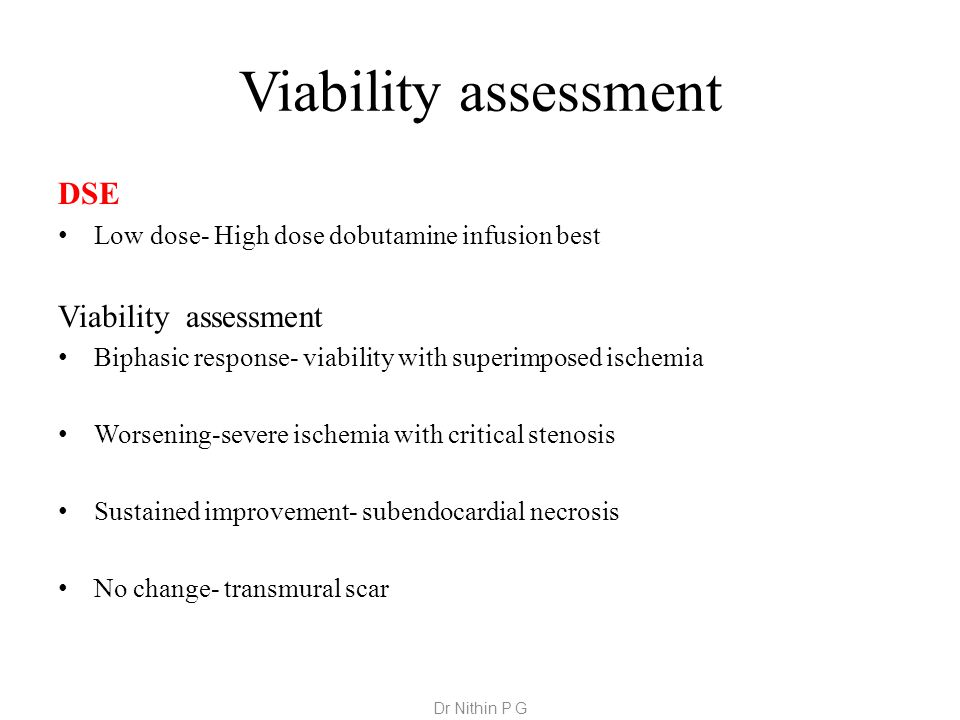 Viability assessment DSE Low dose- High dose dobutamine infusion best Viability assessment Biphasic response- viability with superimposed ischemia Worsening-severe ischemia with critical stenosis Sustained improvement- subendocardial necrosis No change- transmural scar Dr Nithin P G