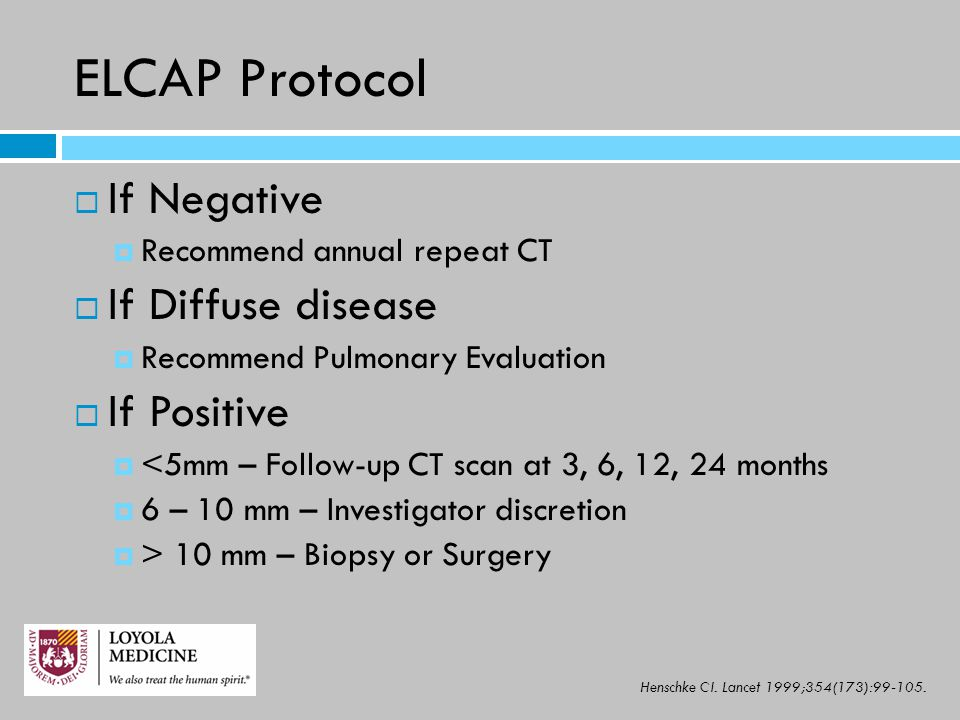ELCAP Protocol  If Negative  Recommend annual repeat CT  If Diffuse disease  Recommend Pulmonary Evaluation  If Positive  <5mm – Follow-up CT sc