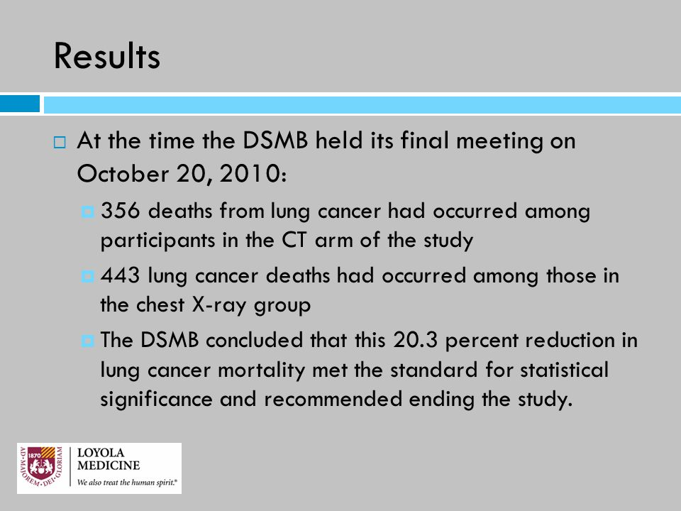 Results  At the time the DSMB held its final meeting on October 20, 2010:  356 deaths from lung cancer had occurred among participants in the CT arm of the study  443 lung cancer deaths had occurred among those in the chest X-ray group  The DSMB concluded that this 20.3 percent reduction in lung cancer mortality met the standard for statistical significance and recommended ending the study.