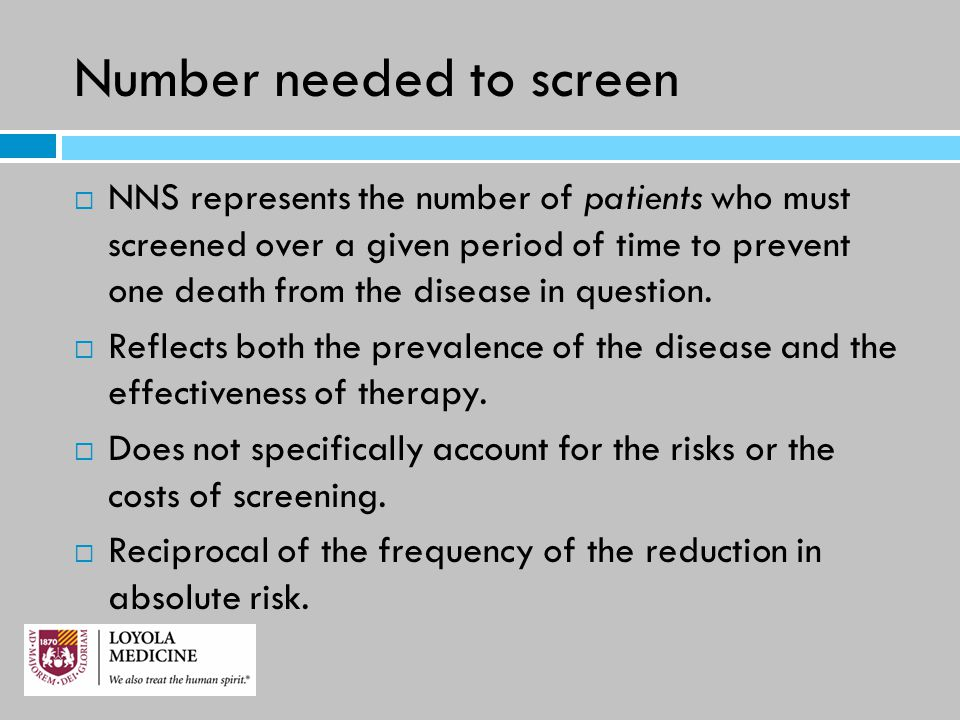 Number needed to screen  NNS represents the number of patients who must screened over a given period of time to prevent one death from the disease in