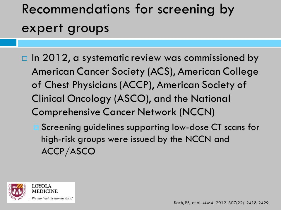 Recommendations for screening by expert groups  In 2012, a systematic review was commissioned by American Cancer Society (ACS), American College of Chest Physicians (ACCP), American Society of Clinical Oncology (ASCO), and the National Comprehensive Cancer Network (NCCN)  Screening guidelines supporting low-dose CT scans for high-risk groups were issued by the NCCN and ACCP/ASCO Bach, PB, et al.