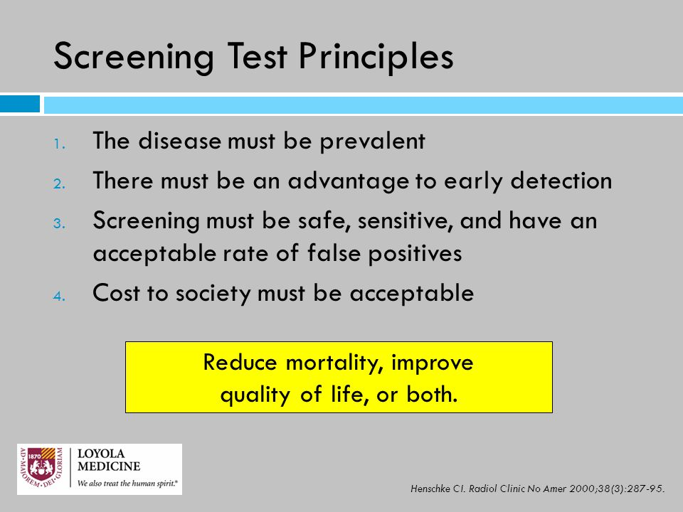 Screening Test Principles 1. The disease must be prevalent 2. There must be an advantage to early detection 3. Screening must be safe, sensitive, and