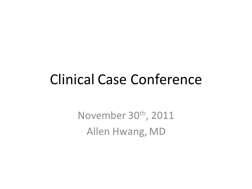 Clinical Case Conference November 30 th, 2011 Allen Hwang, MD