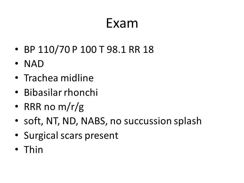 Exam BP 110/70 P 100 T 98.1 RR 18 NAD Trachea midline Bibasilar rhonchi RRR no m/r/g soft, NT, ND, NABS, no succussion splash Surgical scars present T