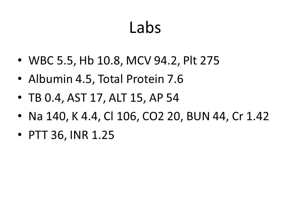 Labs WBC 5.5, Hb 10.8, MCV 94.2, Plt 275 Albumin 4.5, Total Protein 7.6 TB 0.4, AST 17, ALT 15, AP 54 Na 140, K 4.4, Cl 106, CO2 20, BUN 44, Cr 1.42 P