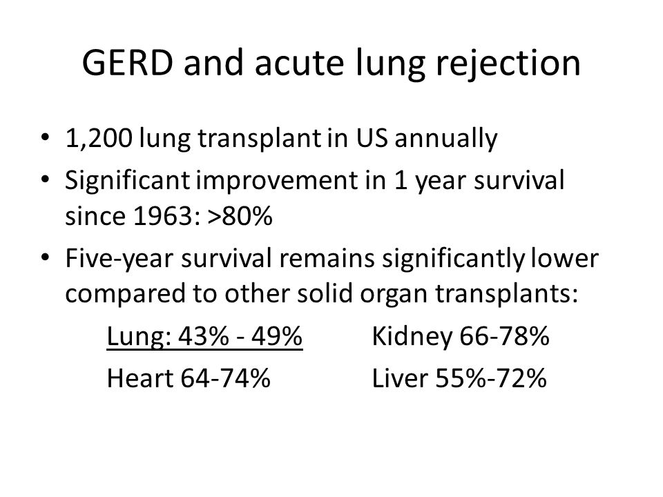 GERD and acute lung rejection 1,200 lung transplant in US annually Significant improvement in 1 year survival since 1963: >80% Five-year survival remains significantly lower compared to other solid organ transplants: Lung: 43% - 49%Kidney 66-78% Heart 64-74%Liver 55%-72%