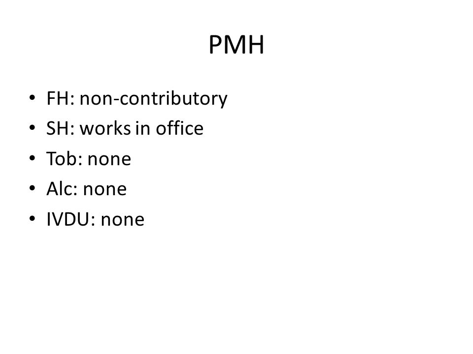 PMH FH: non-contributory SH: works in office Tob: none Alc: none IVDU: none