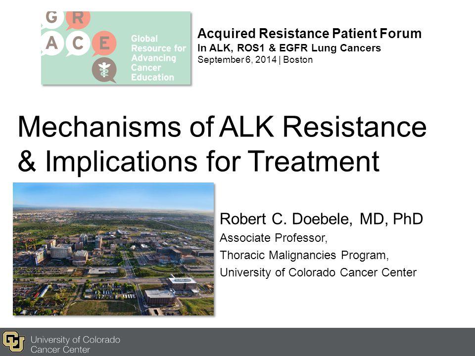 Mechanisms of ALK Resistance & Implications for Treatment Robert C. Doebele, MD, PhD Associate Professor, Thoracic Malignancies Program, University of