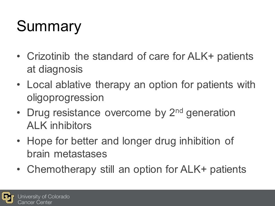 Summary Crizotinib the standard of care for ALK+ patients at diagnosis Local ablative therapy an option for patients with oligoprogression Drug resist