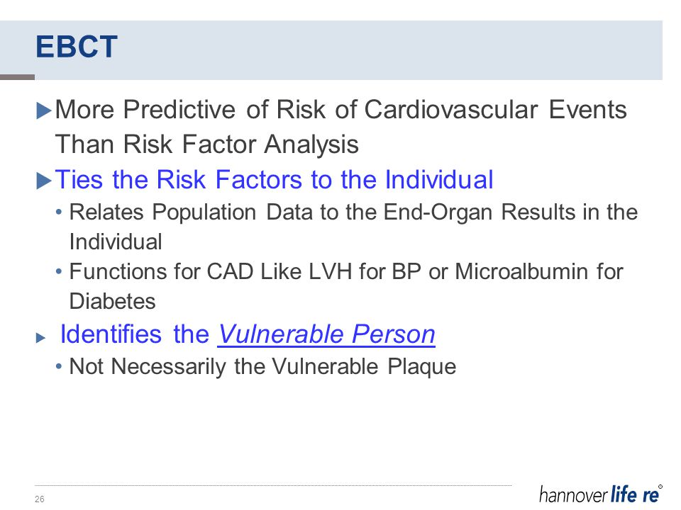 EBCT  More Predictive of Risk of Cardiovascular Events Than Risk Factor Analysis  Ties the Risk Factors to the Individual Relates Population Data to the End-Organ Results in the Individual Functions for CAD Like LVH for BP or Microalbumin for Diabetes  Identifies the Vulnerable Person Not Necessarily the Vulnerable Plaque 26