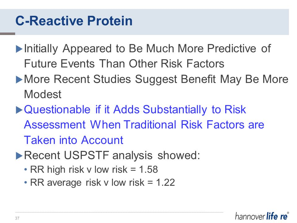 C-Reactive Protein  Initially Appeared to Be Much More Predictive of Future Events Than Other Risk Factors  More Recent Studies Suggest Benefit May Be More Modest  Questionable if it Adds Substantially to Risk Assessment When Traditional Risk Factors are Taken into Account  Recent USPSTF analysis showed: RR high risk v low risk = 1.58 RR average risk v low risk = 1.22 37