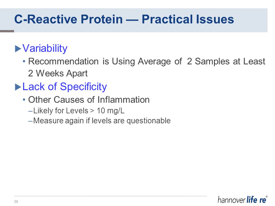 C-Reactive Protein — Practical Issues  Variability Recommendation is Using Average of 2 Samples at Least 2 Weeks Apart  Lack of Specificity Other Causes of Inflammation –Likely for Levels > 10 mg/L –Measure again if levels are questionable 39