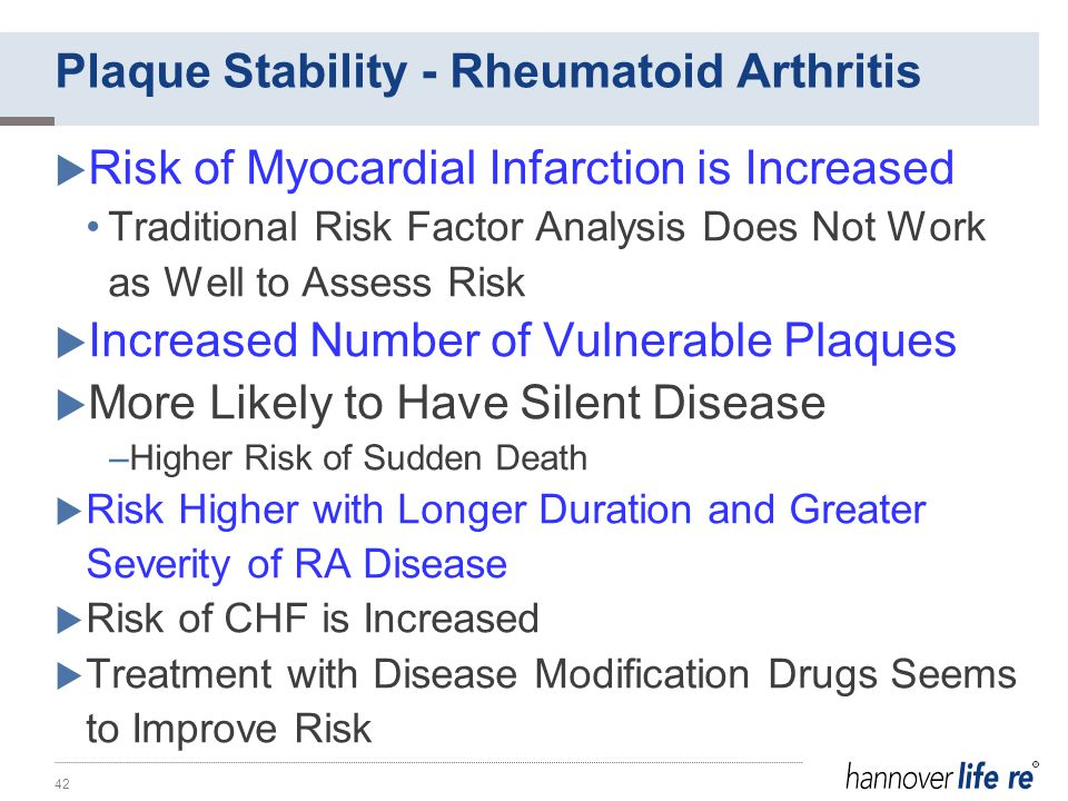  Risk of Myocardial Infarction is Increased Traditional Risk Factor Analysis Does Not Work as Well to Assess Risk  Increased Number of Vulnerable Plaques  More Likely to Have Silent Disease –Higher Risk of Sudden Death  Risk Higher with Longer Duration and Greater Severity of RA Disease  Risk of CHF is Increased  Treatment with Disease Modification Drugs Seems to Improve Risk 42 Plaque Stability - Rheumatoid Arthritis