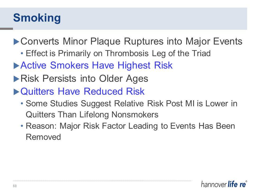 Smoking  Converts Minor Plaque Ruptures into Major Events Effect is Primarily on Thrombosis Leg of the Triad  Active Smokers Have Highest Risk  Risk Persists into Older Ages  Quitters Have Reduced Risk Some Studies Suggest Relative Risk Post MI is Lower in Quitters Than Lifelong Nonsmokers Reason: Major Risk Factor Leading to Events Has Been Removed 68