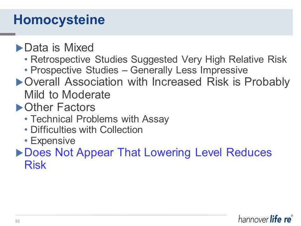 Homocysteine  Data is Mixed Retrospective Studies Suggested Very High Relative Risk Prospective Studies – Generally Less Impressive  Overall Association with Increased Risk is Probably Mild to Moderate  Other Factors Technical Problems with Assay Difficulties with Collection Expensive  Does Not Appear That Lowering Level Reduces Risk 95
