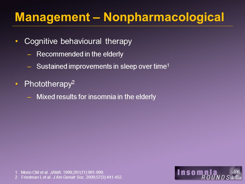 Management – Nonpharmacological Cognitive behavioural therapy –Recommended in the elderly –Sustained improvements in sleep over time 1 Phototherapy 2 –Mixed results for insomnia in the elderly 1.Morin CM et al.
