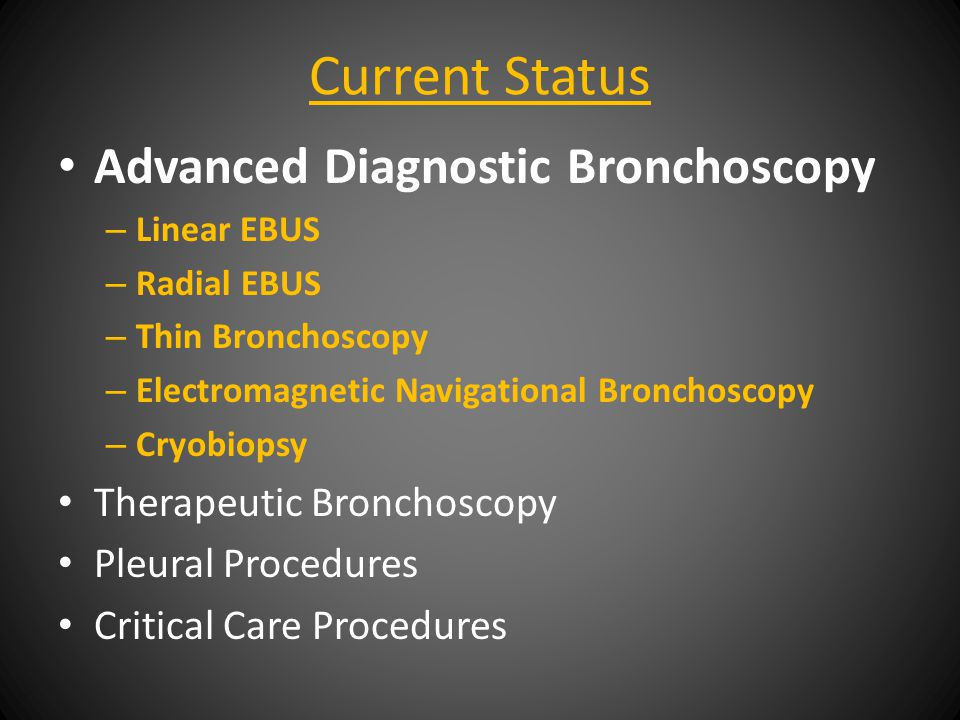 Current Status Advanced Diagnostic Bronchoscopy – Linear EBUS – Radial EBUS – Thin Bronchoscopy – Electromagnetic Navigational Bronchoscopy – Cryobiopsy Therapeutic Bronchoscopy Pleural Procedures Critical Care Procedures