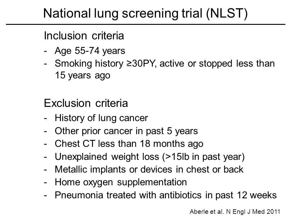 National lung screening trial (NLST) Inclusion criteria -Age 55-74 years -Smoking history ≥30PY, active or stopped less than 15 years ago Exclusion criteria -History of lung cancer -Other prior cancer in past 5 years -Chest CT less than 18 months ago -Unexplained weight loss (>15lb in past year) -Metallic implants or devices in chest or back -Home oxygen supplementation -Pneumonia treated with antibiotics in past 12 weeks Aberle et al.