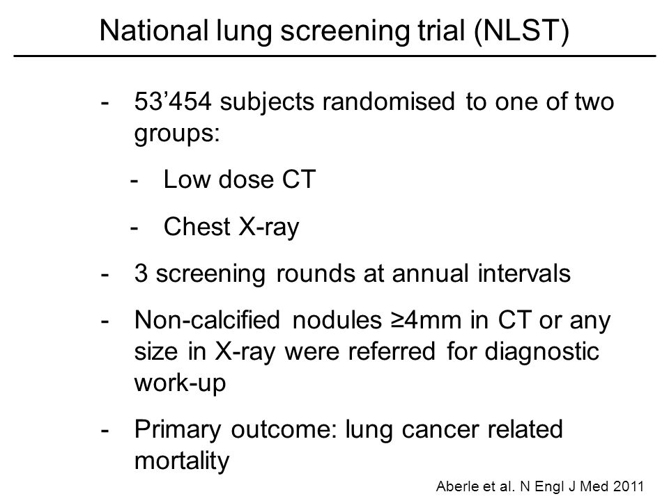 -53'454 subjects randomised to one of two groups: -Low dose CT -Chest X-ray -3 screening rounds at annual intervals -Non-calcified nodules ≥4mm in CT or any size in X-ray were referred for diagnostic work-up -Primary outcome: lung cancer related mortality National lung screening trial (NLST) Aberle et al.