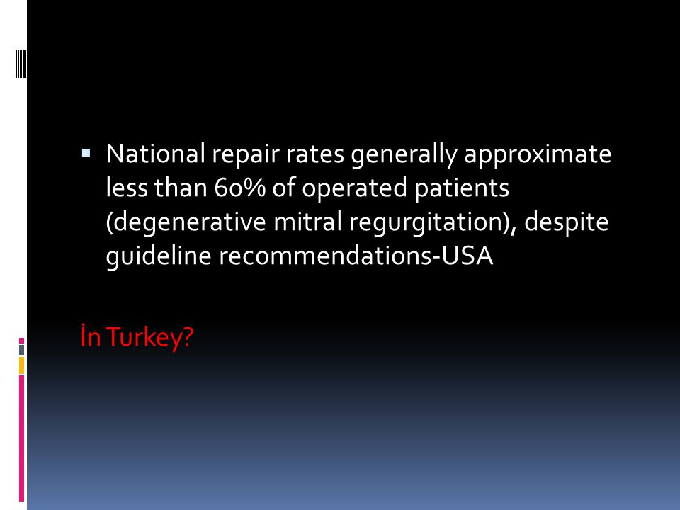  National repair rates generally approximate less than 60% of operated patients (degenerative mitral regurgitation), despite guideline recommendations-USA İn Turkey