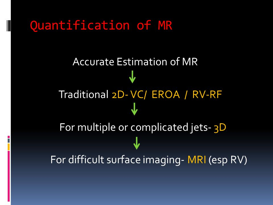Quantification of MR Accurate Estimation of MR Traditional 2D- VC/ EROA / RV-RF For multiple or complicated jets- 3D For difficult surface imaging- MRI (esp RV)