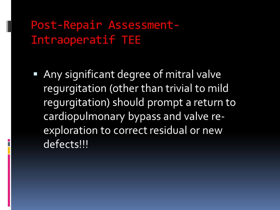 Post-Repair Assessment- Intraoperatif TEE  Any significant degree of mitral valve regurgitation (other than trivial to mild regurgitation) should prompt a return to cardiopulmonary bypass and valve re- exploration to correct residual or new defects!!!