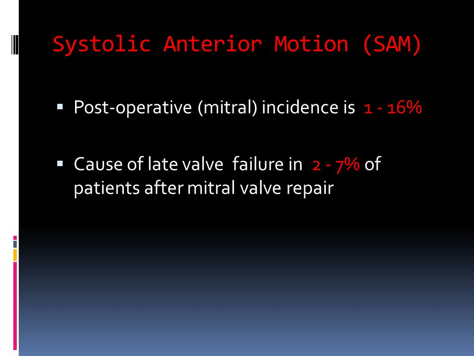 Systolic Anterior Motion (SAM)  Post-operative (mitral) incidence is 1 - 16%  Cause of late valve failure in 2 - 7% of patients after mitral valve repair