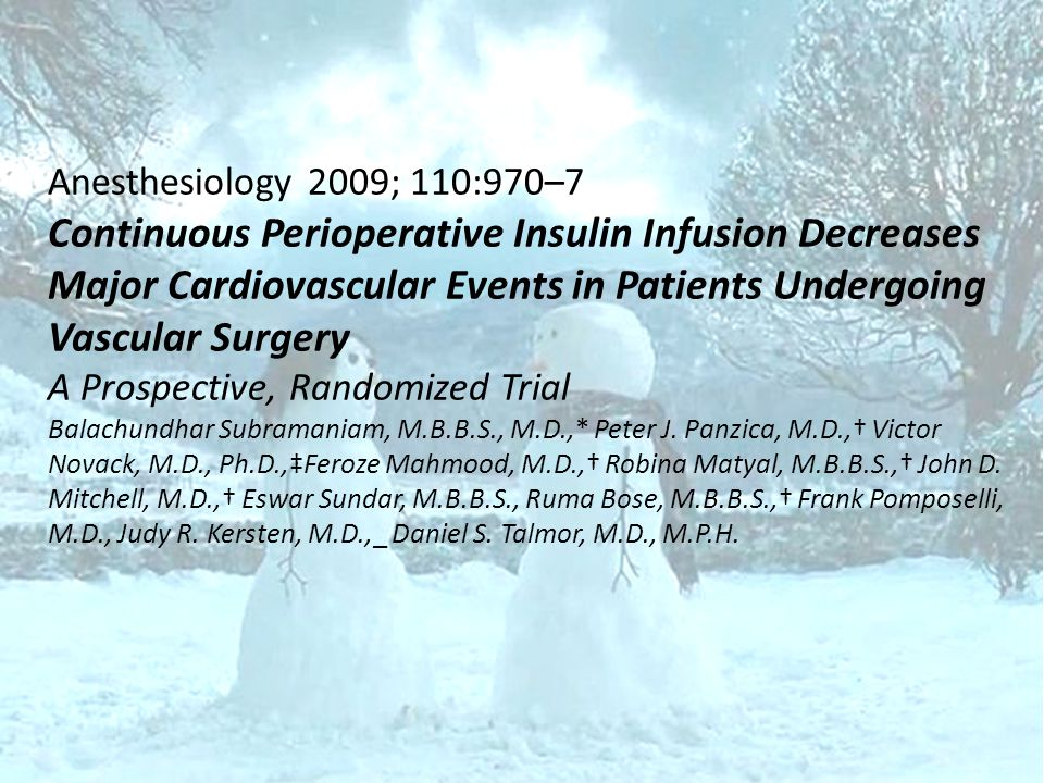 Anesthesiology 2009; 110:970–7 Continuous Perioperative Insulin Infusion Decreases Major Cardiovascular Events in Patients Undergoing Vascular Surgery A Prospective, Randomized Trial Balachundhar Subramaniam, M.B.B.S., M.D.,* Peter J.