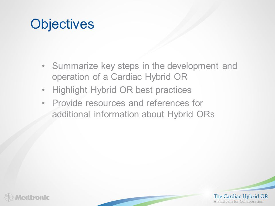 Objectives Summarize key steps in the development and operation of a Cardiac Hybrid OR Highlight Hybrid OR best practices Provide resources and references for additional information about Hybrid ORs