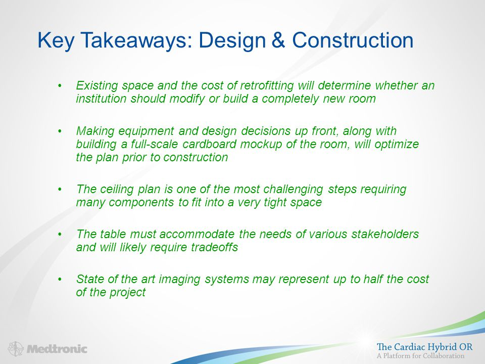 Key Takeaways: Design & Construction Existing space and the cost of retrofitting will determine whether an institution should modify or build a completely new room Making equipment and design decisions up front, along with building a full-scale cardboard mockup of the room, will optimize the plan prior to construction The ceiling plan is one of the most challenging steps requiring many components to fit into a very tight space The table must accommodate the needs of various stakeholders and will likely require tradeoffs State of the art imaging systems may represent up to half the cost of the project