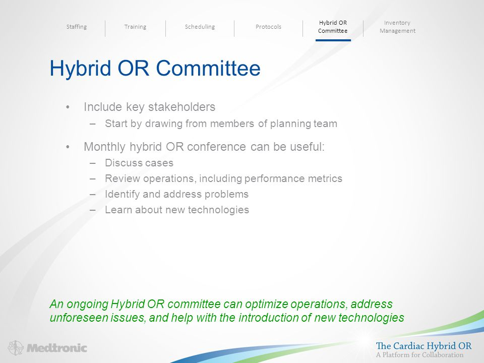 Hybrid OR Committee Include key stakeholders –Start by drawing from members of planning team Monthly hybrid OR conference can be useful: –Discuss cases –Review operations, including performance metrics –Identify and address problems –Learn about new technologies An ongoing Hybrid OR committee can optimize operations, address unforeseen issues, and help with the introduction of new technologies SchedulingTrainingStaffingProtocols Inventory Management Hybrid OR Committee