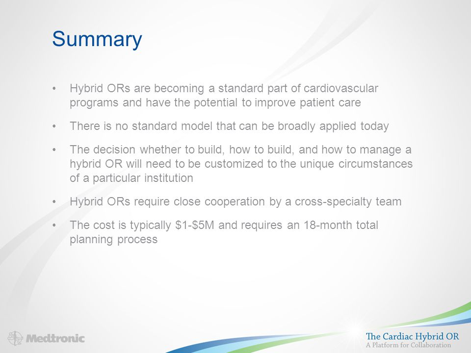 Summary Hybrid ORs are becoming a standard part of cardiovascular programs and have the potential to improve patient care There is no standard model that can be broadly applied today The decision whether to build, how to build, and how to manage a hybrid OR will need to be customized to the unique circumstances of a particular institution Hybrid ORs require close cooperation by a cross-specialty team The cost is typically $1-$5M and requires an 18-month total planning process