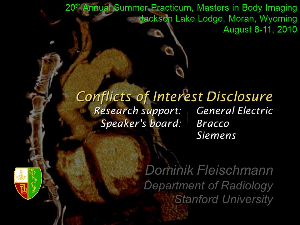 Research support: General Electric Speaker s board: Bracco Siemens Conflicts of Interest Disclosure Dominik Fleischmann Department of Radiology Stanford University Dominik Fleischmann Department of Radiology Stanford University 20 th Annual Summer Practicum, Masters in Body Imaging Jackson Lake Lodge, Moran, Wyoming August 8-11, 2010