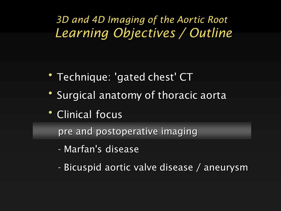 3D and 4D Imaging of the Aortic Root Learning Objectives / Outline Technique: gated chest CT Technique: gated chest CT Surgical anatomy of thoracic aorta Surgical anatomy of thoracic aorta Clinical focus Clinical focus pre and postoperative imaging - Marfan s disease - Bicuspid aortic valve disease / aneurysm