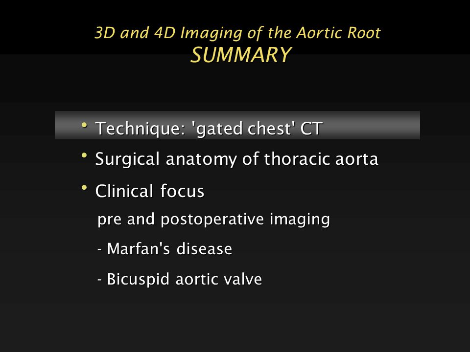 3D and 4D Imaging of the Aortic Root SUMMARY Technique: gated chest CT Technique: gated chest CT Surgical anatomy of thoracic aorta Surgical anatomy of thoracic aorta Clinical focus Clinical focus pre and postoperative imaging - Marfan s disease - Bicuspid aortic valve