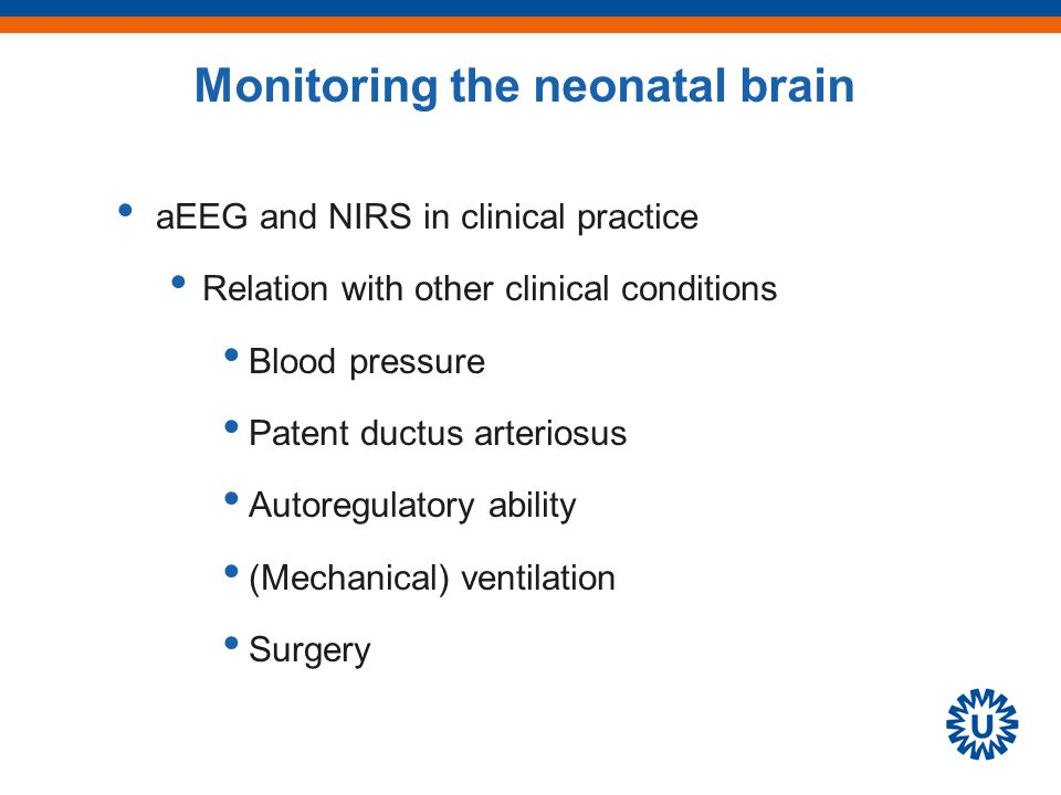 aEEG and NIRS in clinical practice Relation with other clinical conditions Blood pressure Patent ductus arteriosus Autoregulatory ability (Mechanical) ventilation Surgery Monitoring the neonatal brain