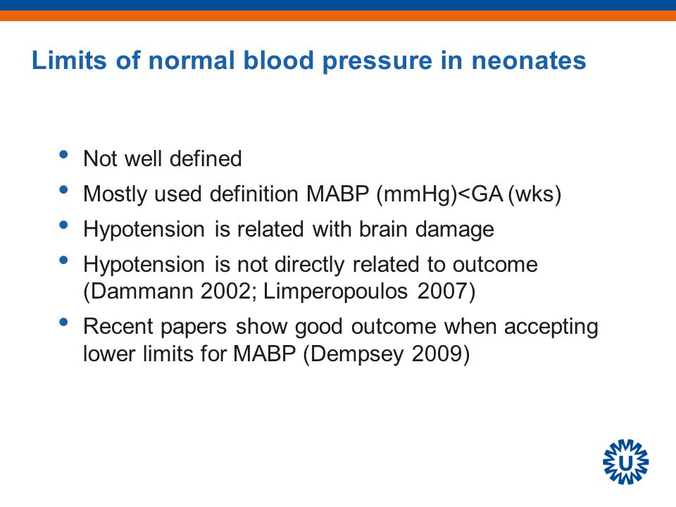 Limits of normal blood pressure in neonates Not well defined Mostly used definition MABP (mmHg)<GA (wks) Hypotension is related with brain damage Hypotension is not directly related to outcome (Dammann 2002; Limperopoulos 2007) Recent papers show good outcome when accepting lower limits for MABP (Dempsey 2009)