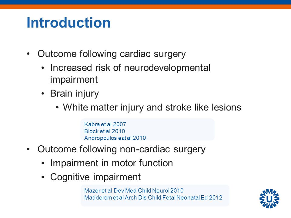 Introduction Outcome following cardiac surgery Increased risk of neurodevelopmental impairment Brain injury White matter injury and stroke like lesions Outcome following non-cardiac surgery Impairment in motor function Cognitive impairment Kabra et al 2007 Block et al 2010 Andropoulos eat al 2010 Mazer et al Dev Med Child Neurol 2010 Madderom et al Arch Dis Child Fetal Neonatal Ed 2012