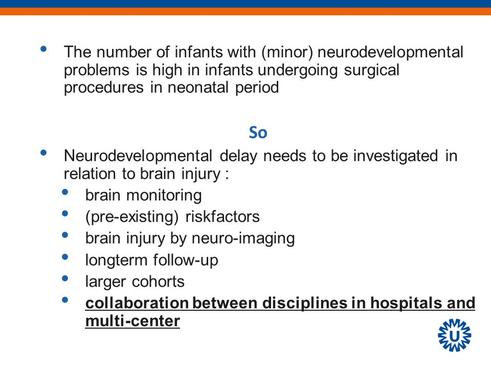 The number of infants with (minor) neurodevelopmental problems is high in infants undergoing surgical procedures in neonatal period So Neurodevelopmental delay needs to be investigated in relation to brain injury : brain monitoring (pre-existing) riskfactors brain injury by neuro-imaging longterm follow-up larger cohorts collaboration between disciplines in hospitals and multi-center