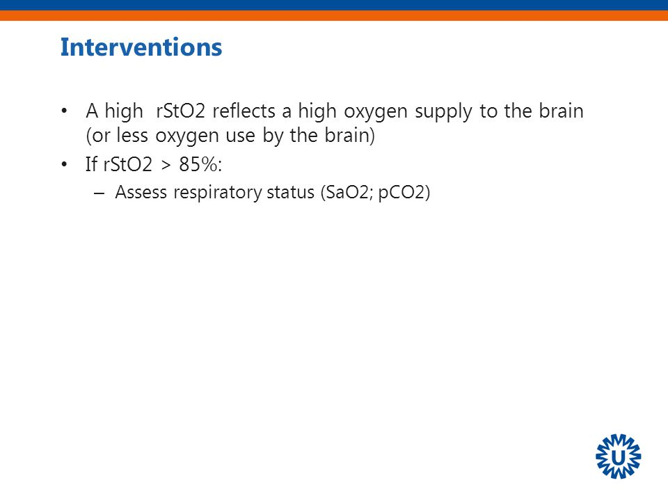 Interventions A high rStO2 reflects a high oxygen supply to the brain (or less oxygen use by the brain) If rStO2 > 85%: – Assess respiratory status (S