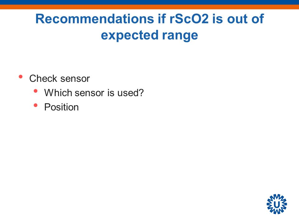 Recommendations if rScO2 is out of expected range Check sensor Which sensor is used? Position